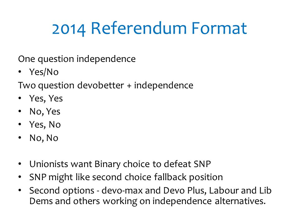 2014 Referendum Format One question independence Yes/No Two question devobetter + independence Yes, Yes No, Yes Yes, No No, No Unionists want Binary choice to defeat SNP SNP might like second choice fallback position Second options - devo-max and Devo Plus, Labour and Lib Dems and others working on independence alternatives.