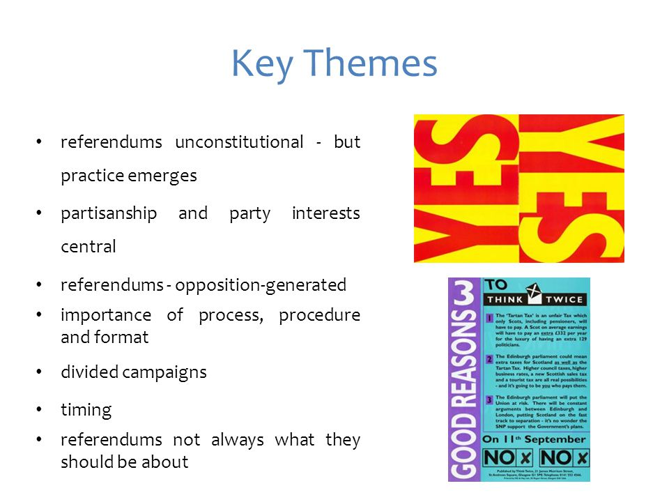 Key Themes referendums unconstitutional - but practice emerges partisanship and party interests central referendums - opposition-generated importance of process, procedure and format divided campaigns timing referendums not always what they should be about