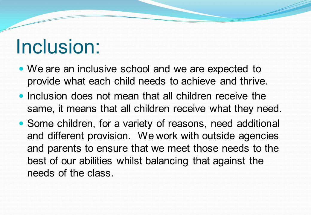 Inclusion: We are an inclusive school and we are expected to provide what each child needs to achieve and thrive.