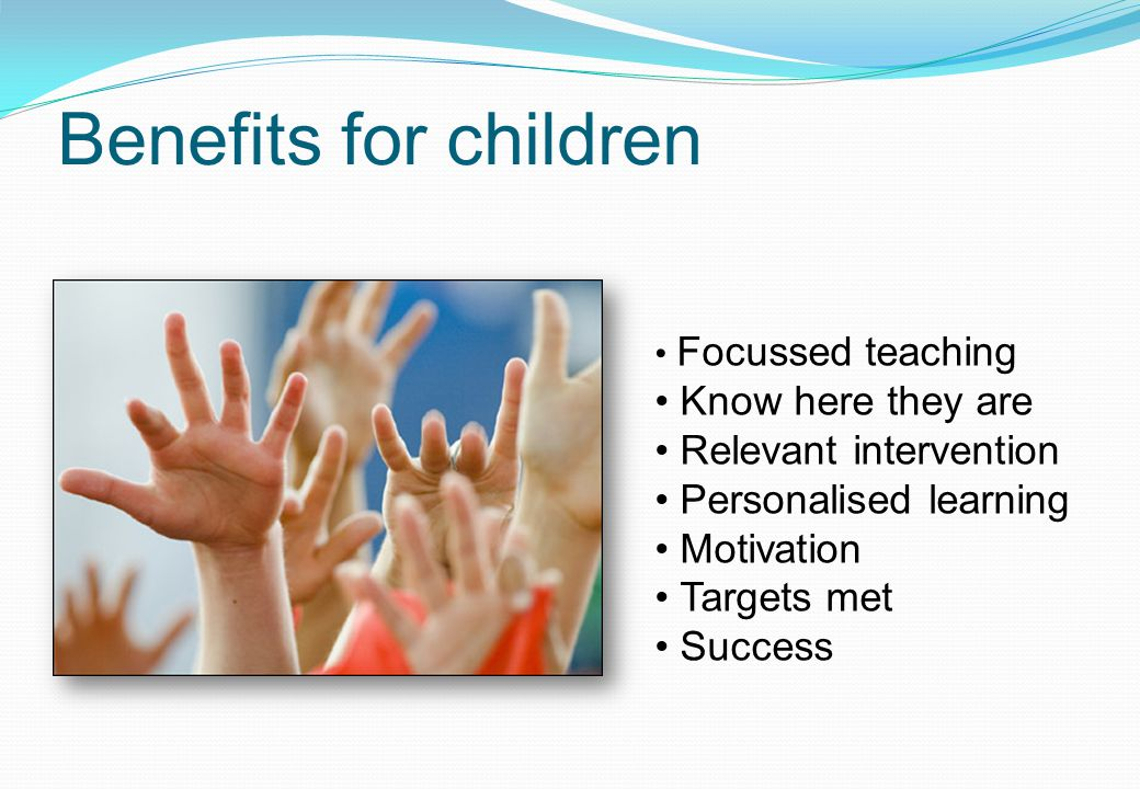 Benefits for children Focussed teaching Know here they are Relevant intervention Personalised learning Motivation Targets met Success
