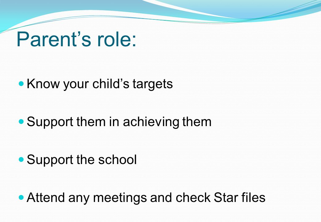 Parent's role: Know your child's targets Support them in achieving them Support the school Attend any meetings and check Star files