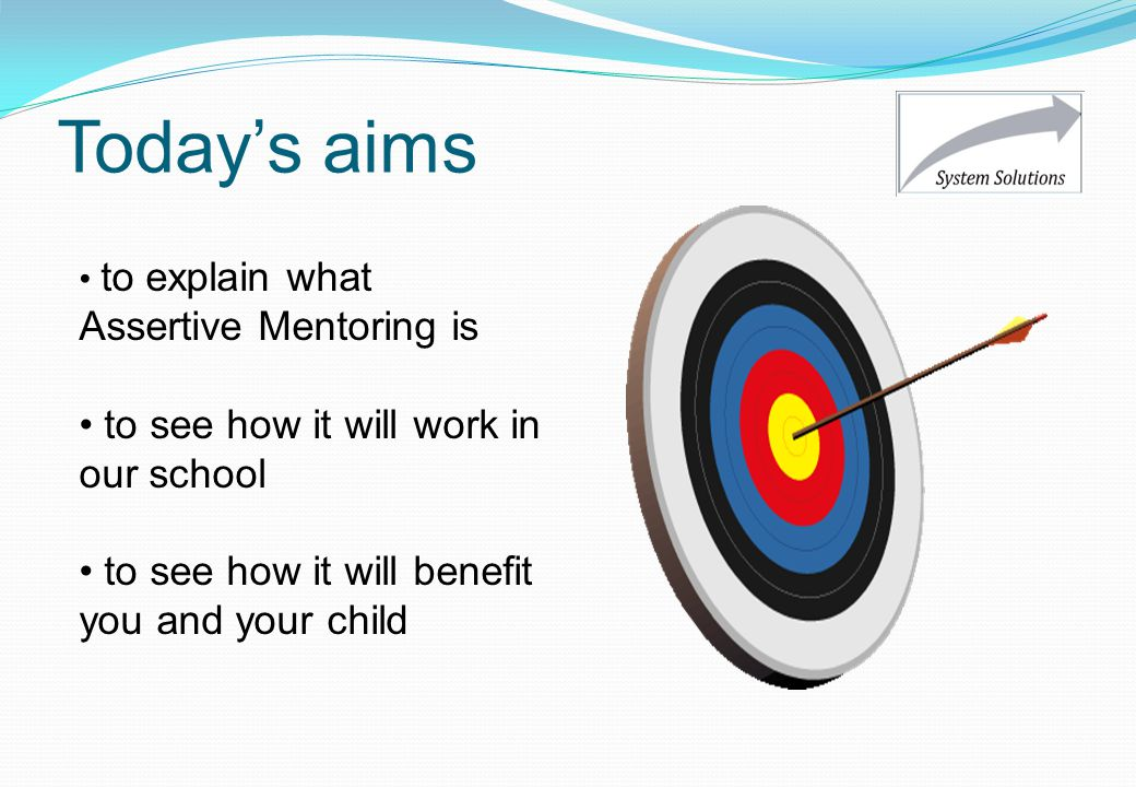 Today's aims to explain what Assertive Mentoring is to see how it will work in our school to see how it will benefit you and your child