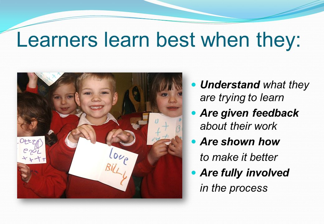 Learners learn best when they: Understand what they are trying to learn Are given feedback about their work Are shown how to make it better Are fully involved in the process