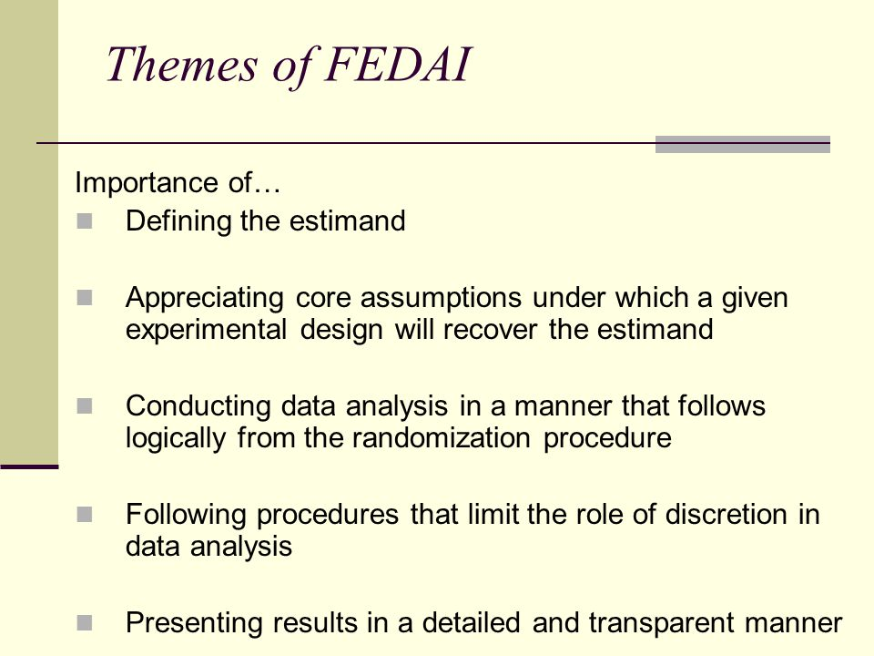 Themes of FEDAI Importance of… Defining the estimand Appreciating core assumptions under which a given experimental design will recover the estimand Conducting data analysis in a manner that follows logically from the randomization procedure Following procedures that limit the role of discretion in data analysis Presenting results in a detailed and transparent manner