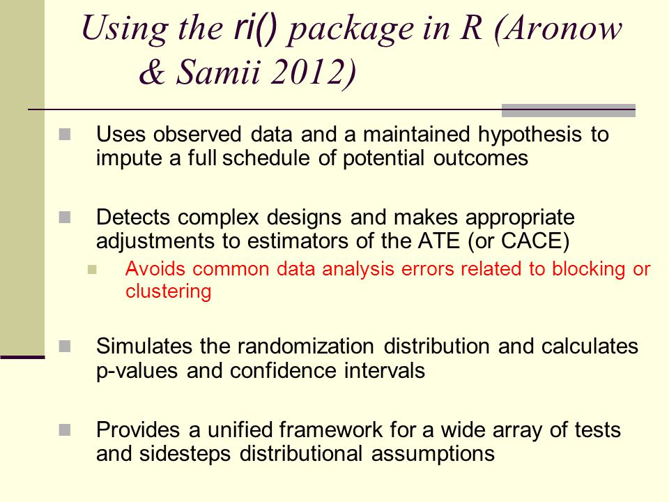 Using the ri() package in R (Aronow & Samii 2012) Uses observed data and a maintained hypothesis to impute a full schedule of potential outcomes Detects complex designs and makes appropriate adjustments to estimators of the ATE (or CACE) Avoids common data analysis errors related to blocking or clustering Simulates the randomization distribution and calculates p-values and confidence intervals Provides a unified framework for a wide array of tests and sidesteps distributional assumptions