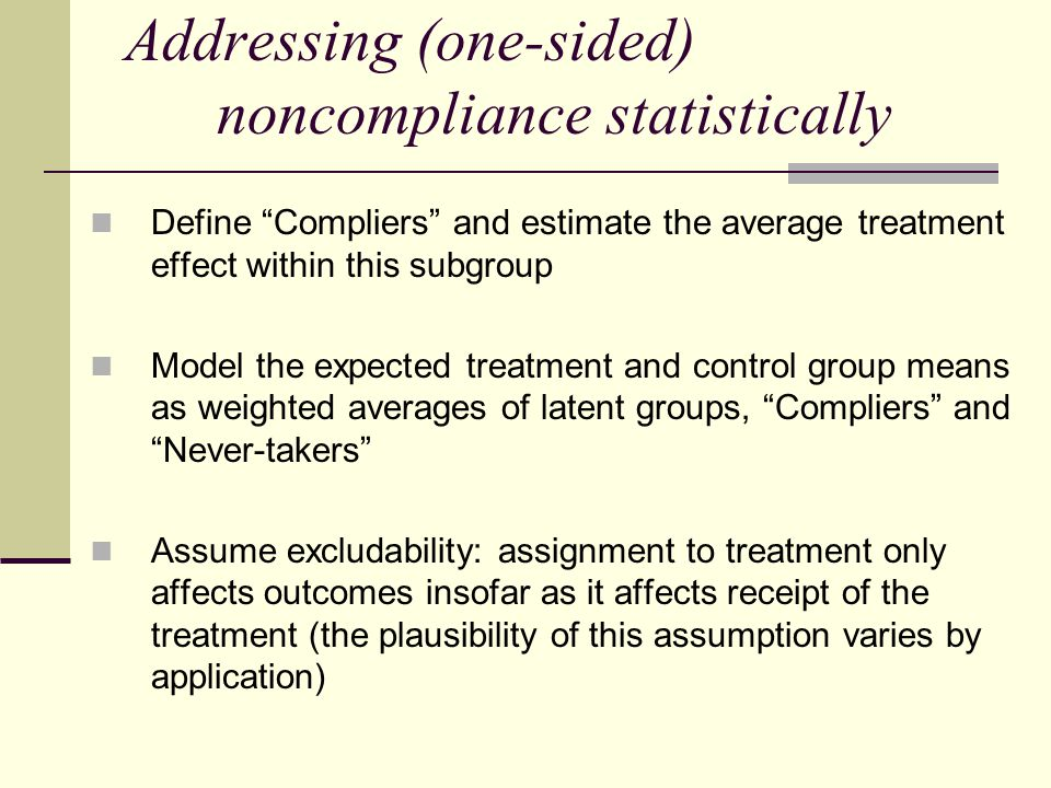 "Addressing (one-sided) noncompliance statistically Define ""Compliers"" and estimate the average treatment effect within this subgroup Model the expecte"