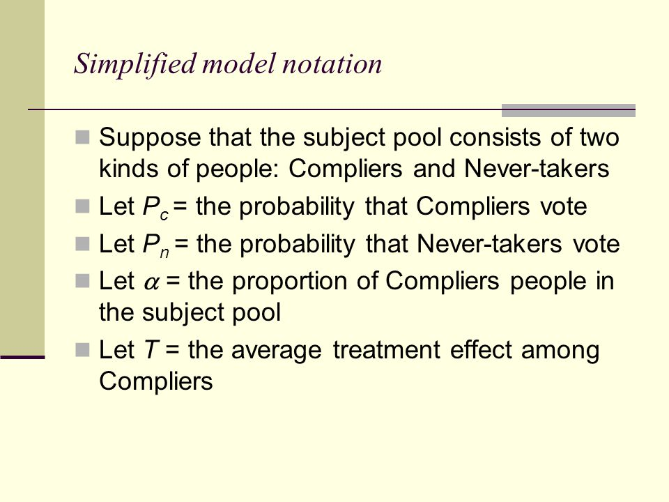 Simplified model notation Suppose that the subject pool consists of two kinds of people: Compliers and Never-takers Let P c = the probability that Compliers vote Let P n = the probability that Never-takers vote Let  = the proportion of Compliers people in the subject pool Let T = the average treatment effect among Compliers