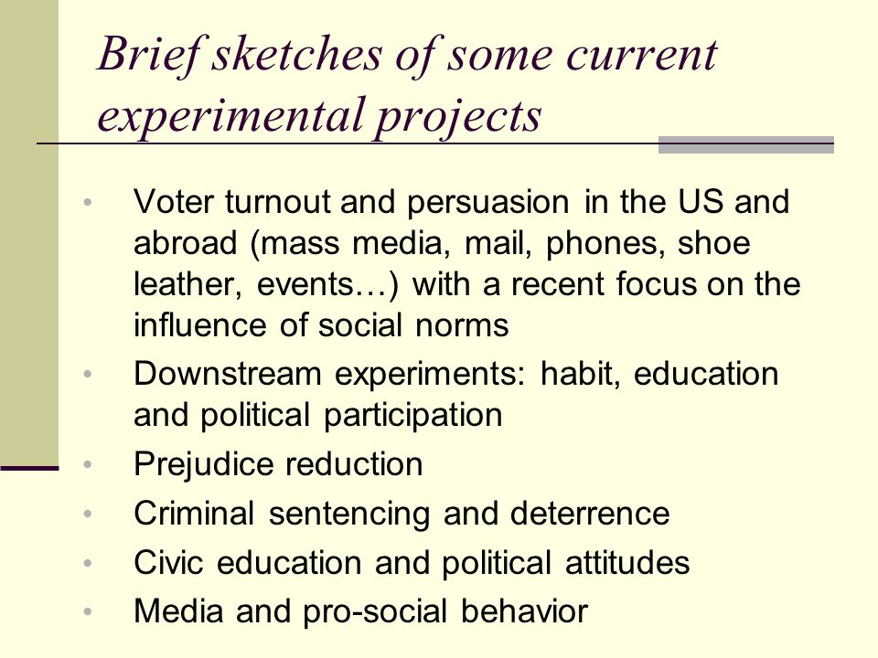 Brief sketches of some current experimental projects Voter turnout and persuasion in the US and abroad (mass media, mail, phones, shoe leather, events…) with a recent focus on the influence of social norms Downstream experiments: habit, education and political participation Prejudice reduction Criminal sentencing and deterrence Civic education and political attitudes Media and pro-social behavior