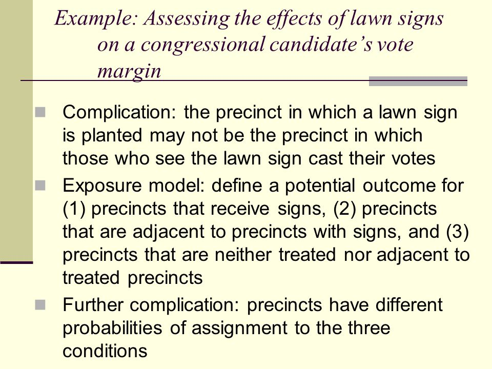 Example: Assessing the effects of lawn signs on a congressional candidate's vote margin Complication: the precinct in which a lawn sign is planted may