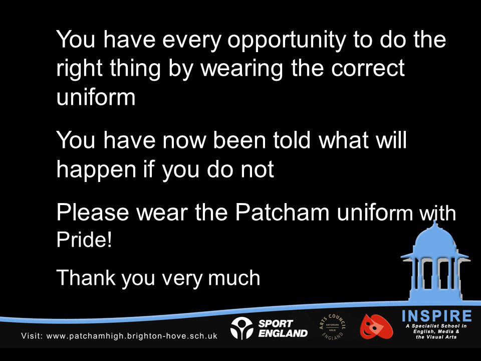 You have every opportunity to do the right thing by wearing the correct uniform You have now been told what will happen if you do not Please wear the