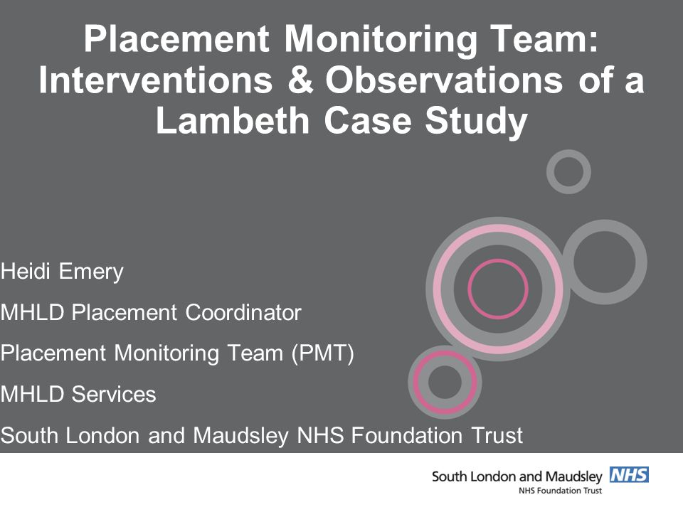 Placement Monitoring Team: Interventions & Observations of a Lambeth Case Study Heidi Emery MHLD Placement Coordinator Placement Monitoring Team (PMT) MHLD Services South London and Maudsley NHS Foundation Trust NHS Foundation Trust