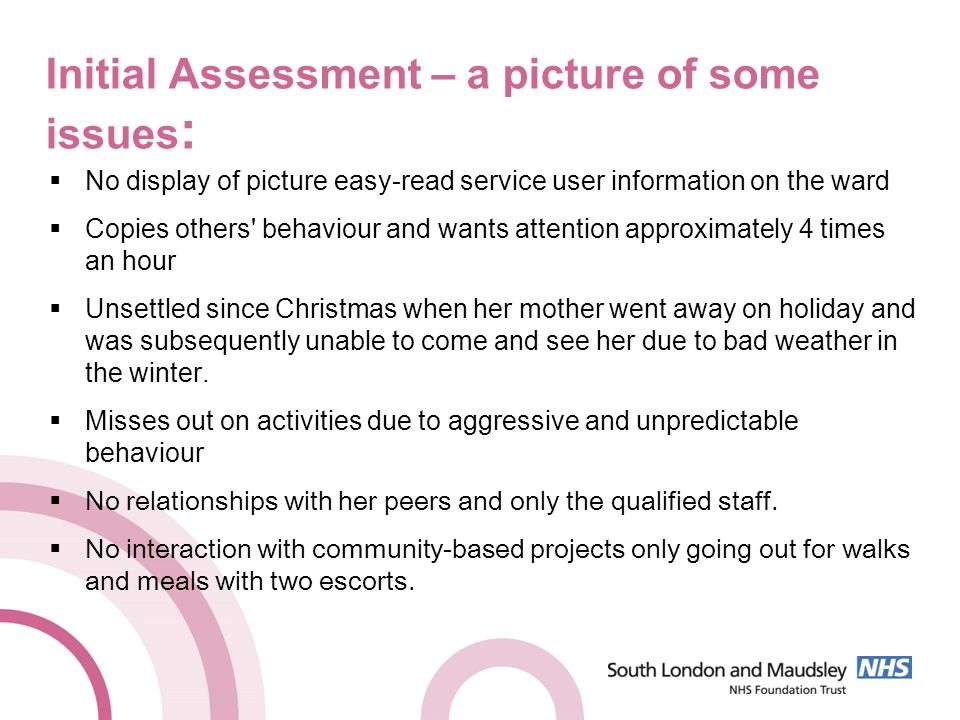 Initial Assessment – a picture of some issues :  No display of picture easy-read service user information on the ward  Copies others behaviour and wants attention approximately 4 times an hour  Unsettled since Christmas when her mother went away on holiday and was subsequently unable to come and see her due to bad weather in the winter.