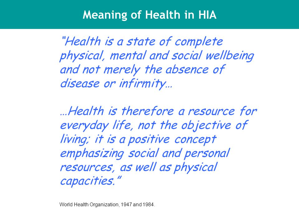 Meaning of Health in HIA Health is a state of complete physical, mental and social wellbeing and not merely the absence of disease or infirmity… …Health is therefore a resource for everyday life, not the objective of living; it is a positive concept emphasizing social and personal resources, as well as physical capacities. World Health Organization, 1947 and 1984.