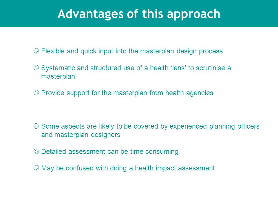 Advantages of this approach Flexible and quick input into the masterplan design process Systematic and structured use of a health 'lens' to scrutinise a masterplan Provide support for the masterplan from health agencies  Some aspects are likely to be covered by experienced planning officers and masterplan designers Detailed assessment can be time consuming May be confused with doing a health impact assessment