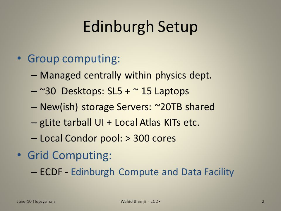 Edinburgh Setup Group computing: – Managed centrally within physics dept. – ~30 Desktops: SL5 + ~ 15 Laptops – New(ish) storage Servers: ~20TB shared