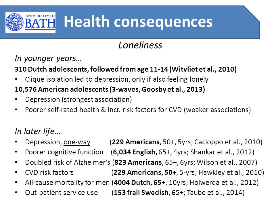 Loneliness In younger years… 310 Dutch adolescents, followed from age 11-14 (Witvliet et al., 2010) Clique isolation led to depression, only if also feeling lonely 10,576 American adolescents (3-waves, Goosby et al., 2013) Depression (strongest association) Poorer self-rated health & incr.