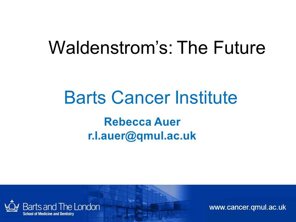 Barts Cancer Institute Rebecca Auer r.l.auer@qmul.ac.uk www.cancer.qmul.ac.uk Waldenstrom's: The Future