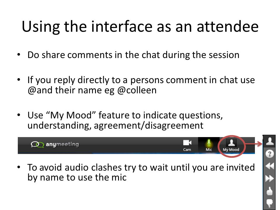 Using the interface as an attendee Do share comments in the chat during the session If you reply directly to a persons comment in chat use @and their name eg @colleen Use My Mood feature to indicate questions, understanding, agreement/disagreement To avoid audio clashes try to wait until you are invited by name to use the mic