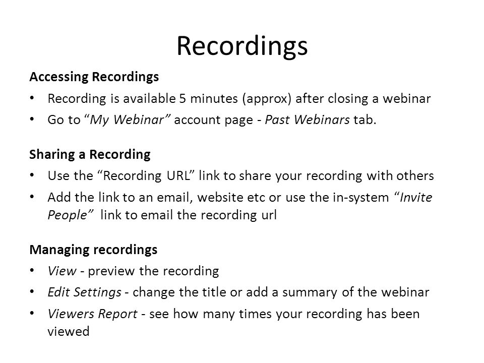 Recordings Accessing Recordings Recording is available 5 minutes (approx) after closing a webinar Go to My Webinar account page - Past Webinars tab.