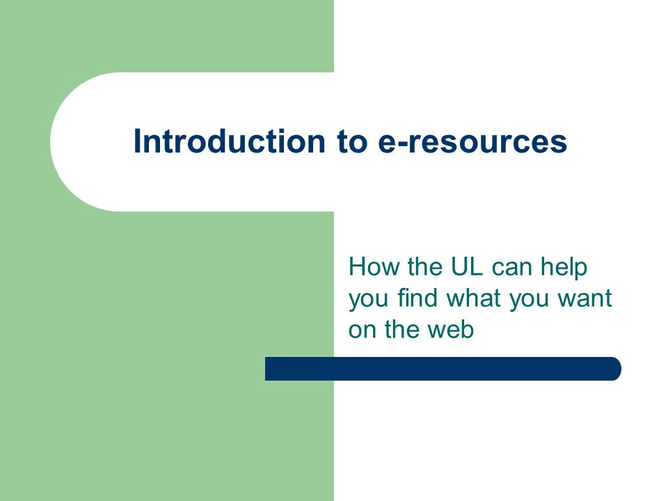 Introduction to e-resources How the UL can help you find what you want on the web