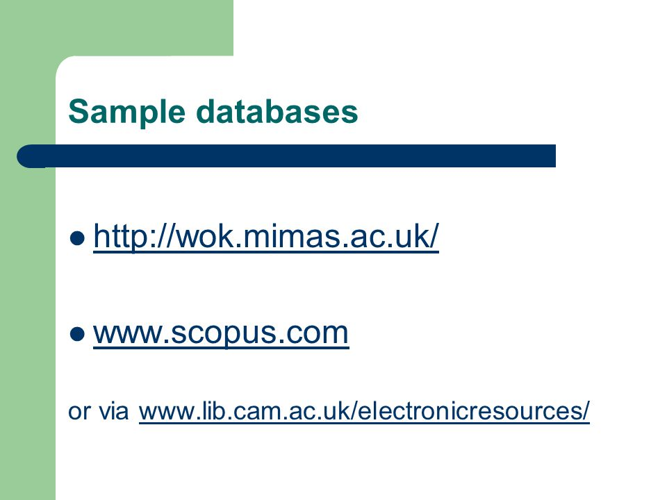 Sample databases http://wok.mimas.ac.uk/ www.scopus.com or via www.lib.cam.ac.uk/electronicresources/www.lib.cam.ac.uk/electronicresources/
