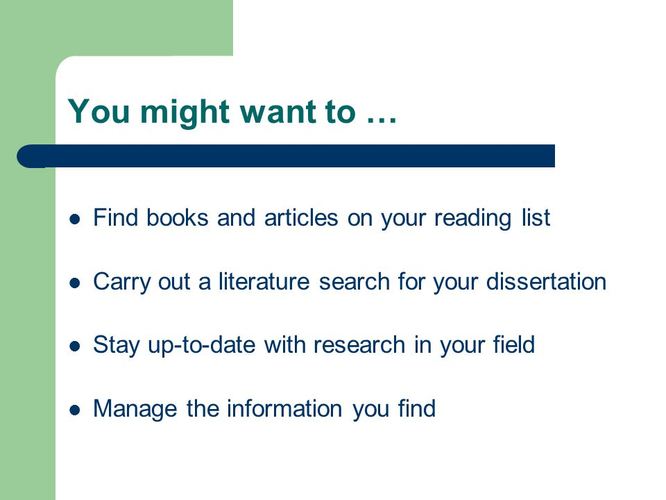 You might want to … Find books and articles on your reading list Carry out a literature search for your dissertation Stay up-to-date with research in