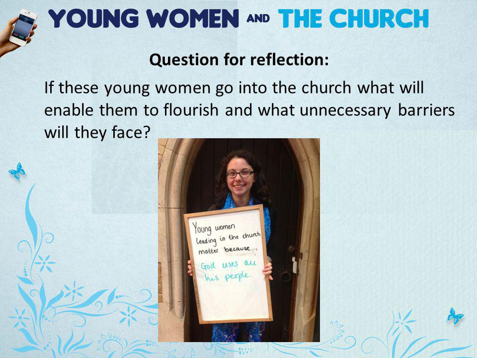 Question for reflection: If these young women go into the church what will enable them to flourish and what unnecessary barriers will they face