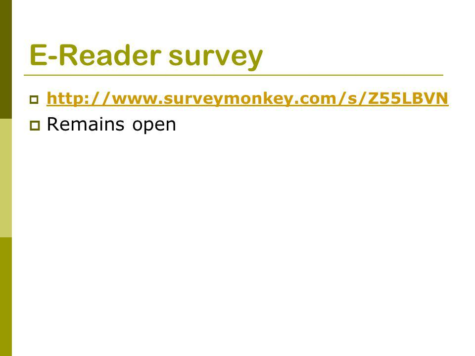 E-Reader survey  http://www.surveymonkey.com/s/Z55LBVN http://www.surveymonkey.com/s/Z55LBVN  Remains open