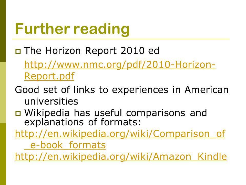 Further reading  The Horizon Report 2010 ed http://www.nmc.org/pdf/2010-Horizon- Report.pdf Good set of links to experiences in American universities  Wikipedia has useful comparisons and explanations of formats: http://en.wikipedia.org/wiki/Comparison_of _e-book_formats http://en.wikipedia.org/wiki/Amazon_Kindle