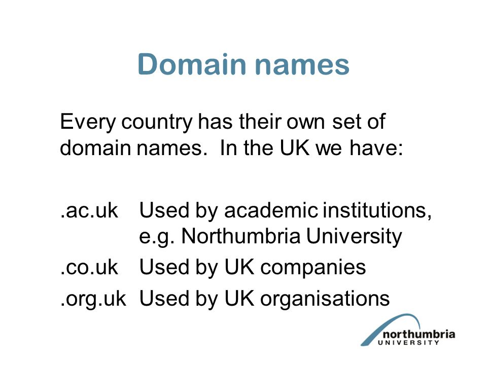Domain names Every country has their own set of domain names. In the UK we have:.ac.ukUsed by academic institutions, e.g. Northumbria University.co.uk