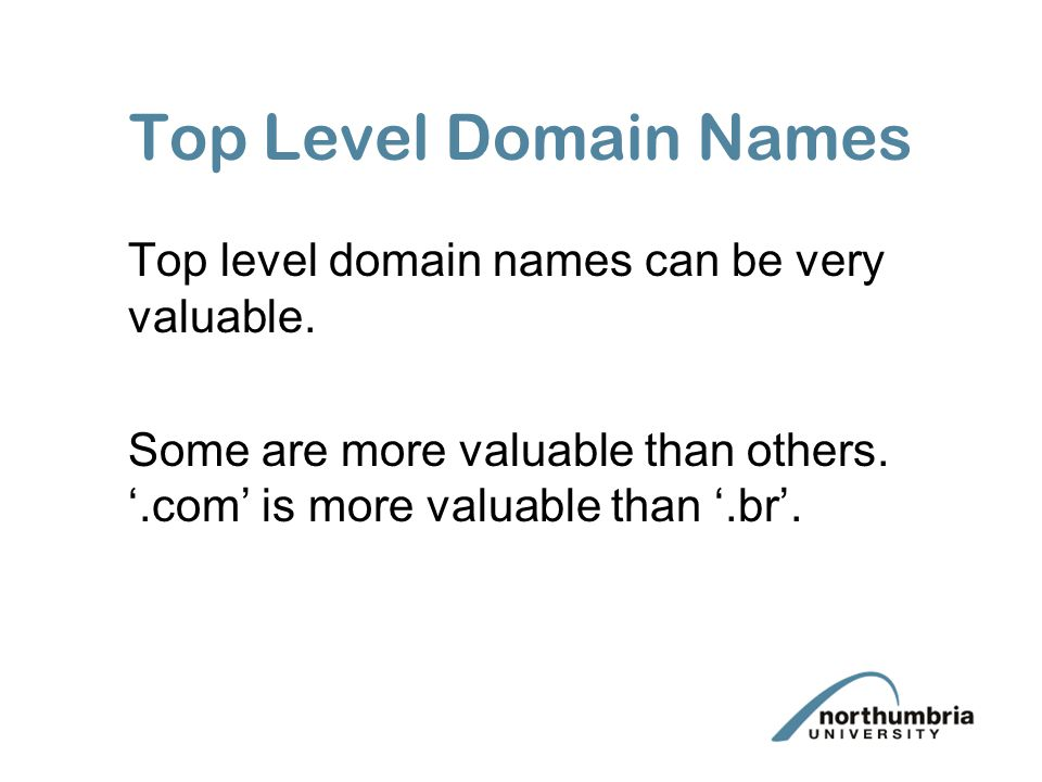 Top Level Domain Names Top level domain names can be very valuable. Some are more valuable than others. '.com' is more valuable than '.br'.