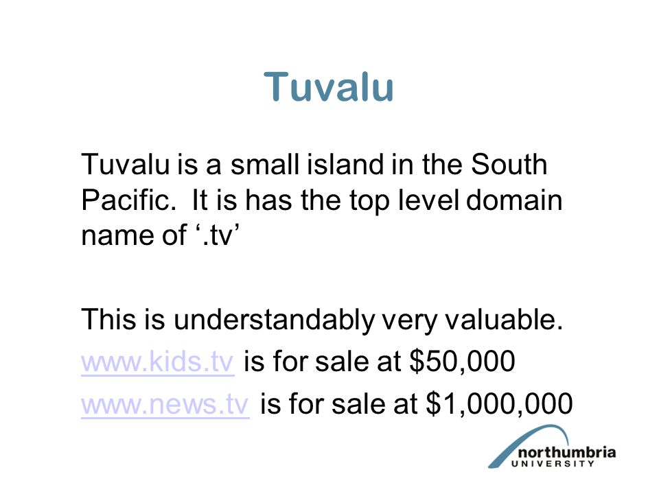 Tuvalu Tuvalu is a small island in the South Pacific. It is has the top level domain name of '.tv' This is understandably very valuable. www.kids.tvww