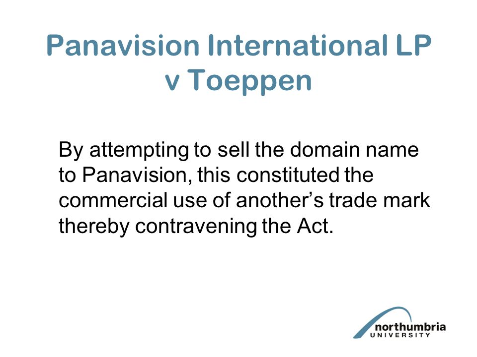 Panavision International LP v Toeppen By attempting to sell the domain name to Panavision, this constituted the commercial use of another's trade mark