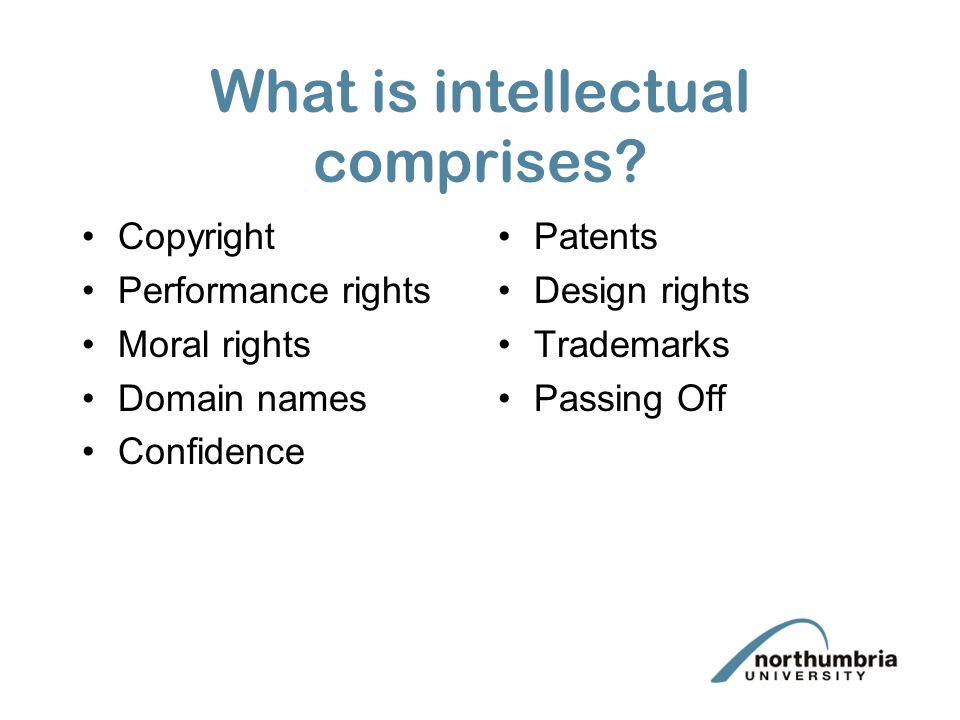 What is intellectual comprises? Copyright Performance rights Moral rights Domain names Confidence Patents Design rights Trademarks Passing Off