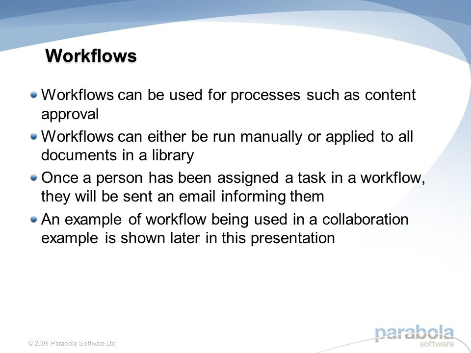 Workflows Workflows can be used for processes such as content approval Workflows can either be run manually or applied to all documents in a library Once a person has been assigned a task in a workflow, they will be sent an  informing them An example of workflow being used in a collaboration example is shown later in this presentation © 2009 Parabola Software Ltd
