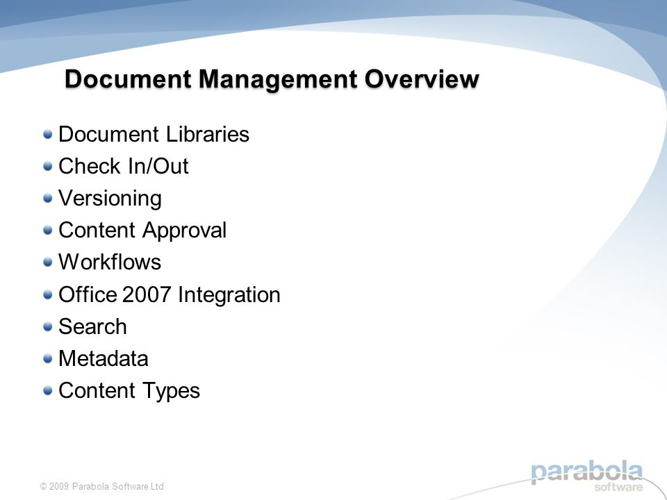 Document Libraries Use SharePoint document libraries instead of shared file space If each team or department is given their own collaboration area, they can create and administer their own document libraries Documents in a document library can be controlled using features such as Check In/Out, Versioning, Content Approval and Workflow © 2009 Parabola Software Ltd