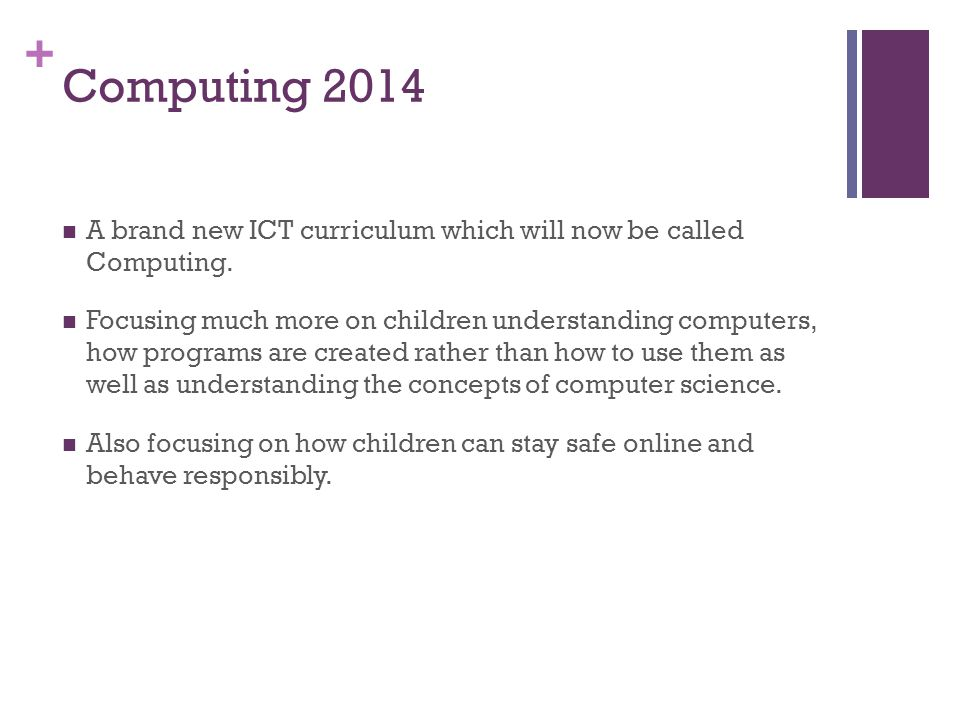 + Computing 2014 A brand new ICT curriculum which will now be called Computing. Focusing much more on children understanding computers, how programs a
