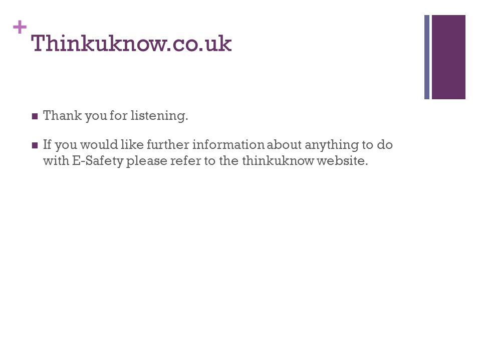 + Thinkuknow.co.uk Thank you for listening. If you would like further information about anything to do with E-Safety please refer to the thinkuknow we