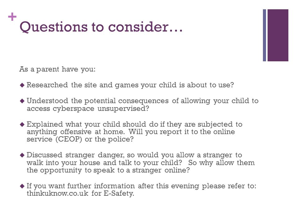+ Questions to consider… As a parent have you:  Researched the site and games your child is about to use?  Understood the potential consequences of