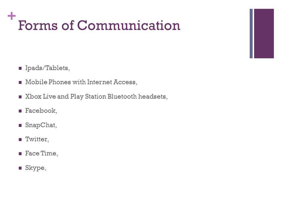 + Forms of Communication Ipads/Tablets, Mobile Phones with Internet Access, Xbox Live and Play Station Bluetooth headsets, Facebook, SnapChat, Twitter