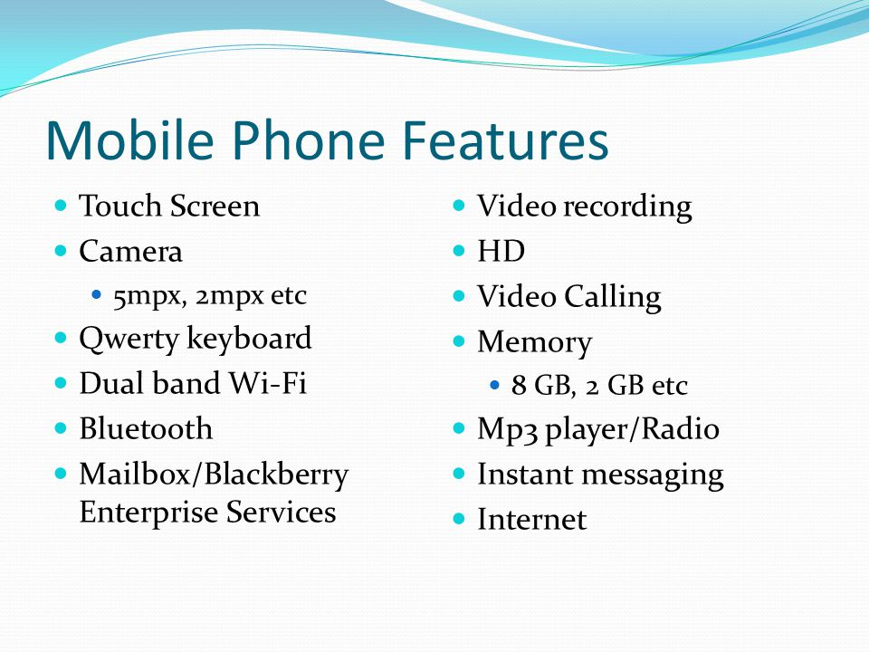 Mobile Phone Features Touch Screen Camera 5mpx, 2mpx etc Qwerty keyboard Dual band Wi-Fi Bluetooth Mailbox/Blackberry Enterprise Services Video record