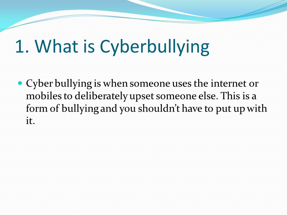 1. What is Cyberbullying Cyber bullying is when someone uses the internet or mobiles to deliberately upset someone else. This is a form of bullying an