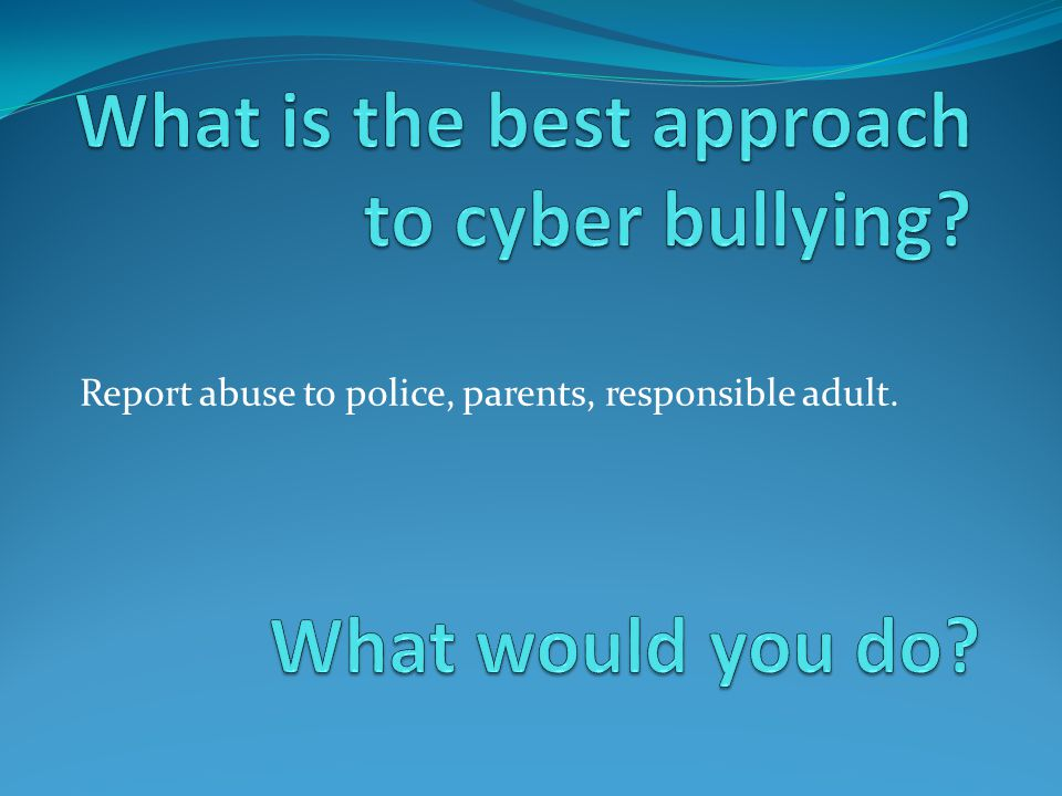Report abuse to police, parents, responsible adult.