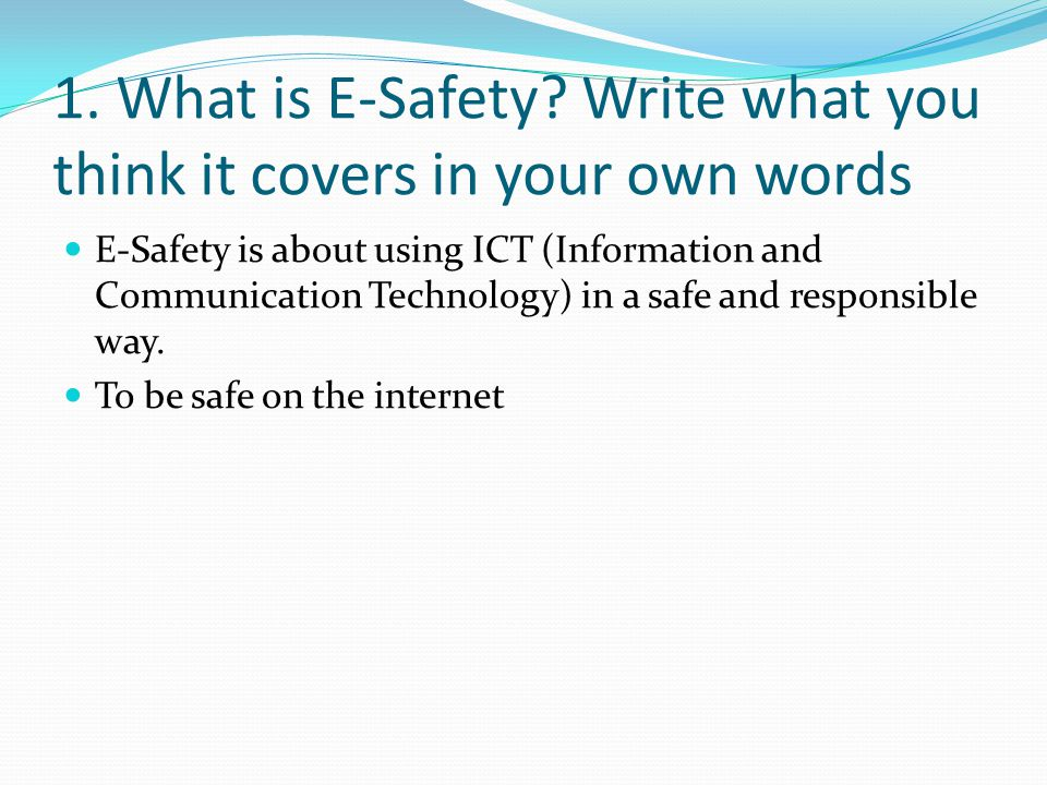 1. What is E-Safety? Write what you think it covers in your own words E-Safety is about using ICT (Information and Communication Technology) in a safe