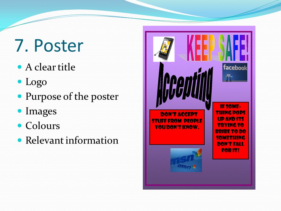 7. Poster A clear title Logo Purpose of the poster Images Colours Relevant information