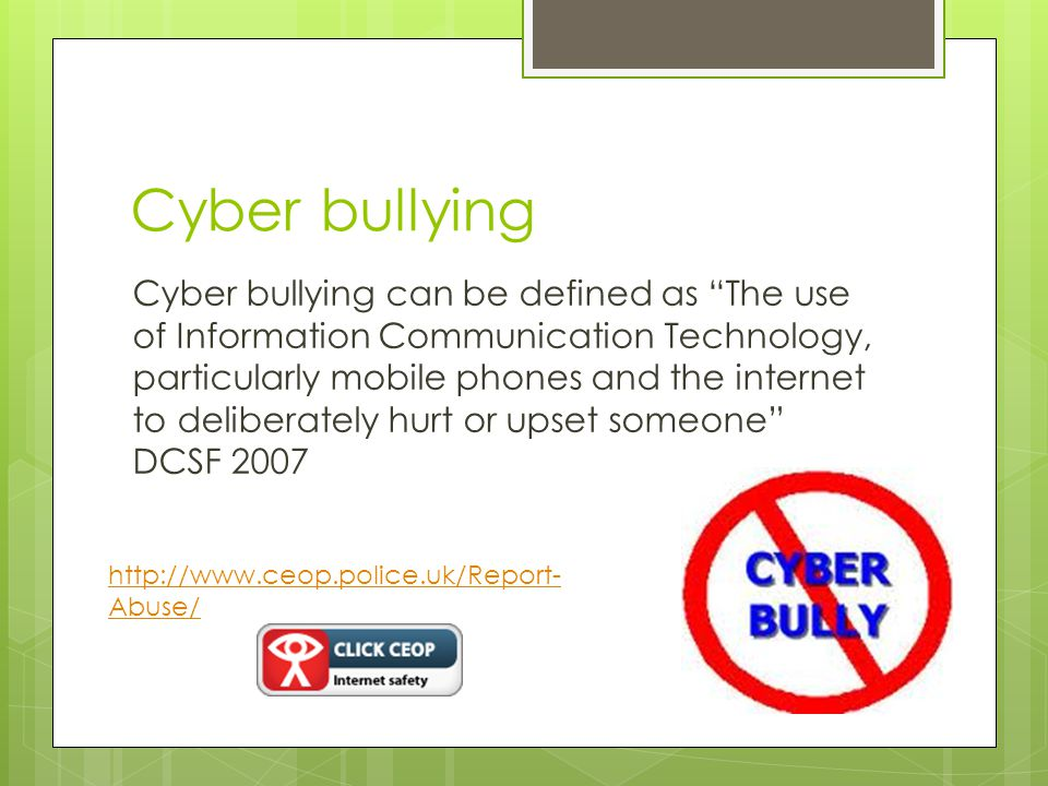 Cyber bullying Cyber bullying can be defined as The use of Information Communication Technology, particularly mobile phones and the internet to deliberately hurt or upset someone DCSF Abuse/