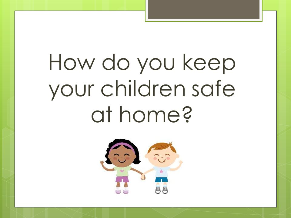 How do you keep your children safe at home