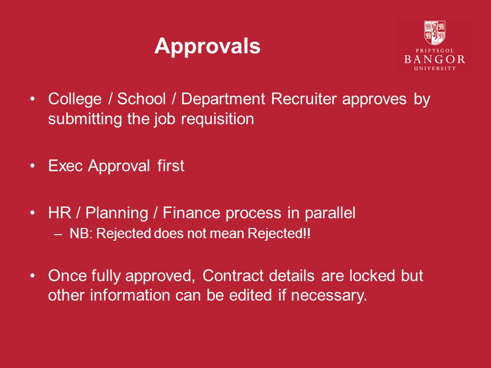 Approvals College / School / Department Recruiter approves by submitting the job requisition Exec Approval first HR / Planning / Finance process in parallel –NB: Rejected does not mean Rejected!.