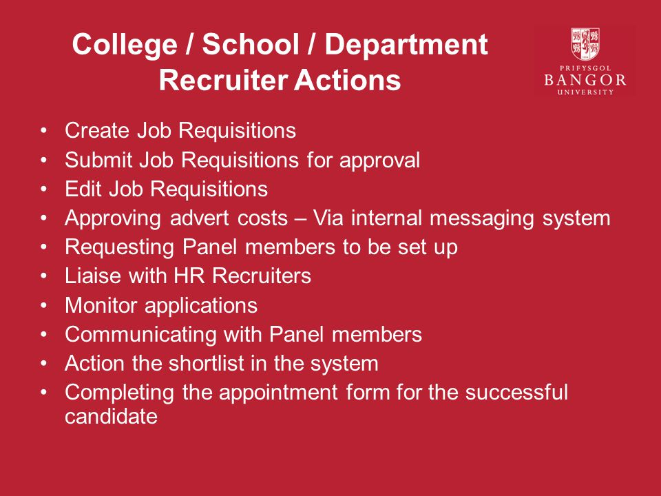 College / School / Department Recruiter Actions Create Job Requisitions Submit Job Requisitions for approval Edit Job Requisitions Approving advert costs – Via internal messaging system Requesting Panel members to be set up Liaise with HR Recruiters Monitor applications Communicating with Panel members Action the shortlist in the system Completing the appointment form for the successful candidate