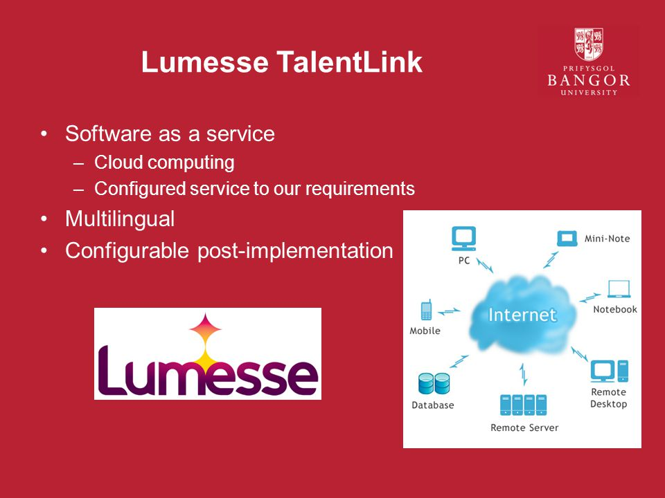 Lumesse TalentLink Software as a service –Cloud computing –Configured service to our requirements Multilingual Configurable post-implementation